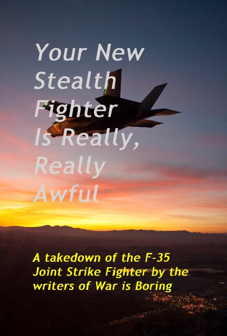 View Your New Stealth Fighter Is Really, Really Awful by the writers of War is Boring