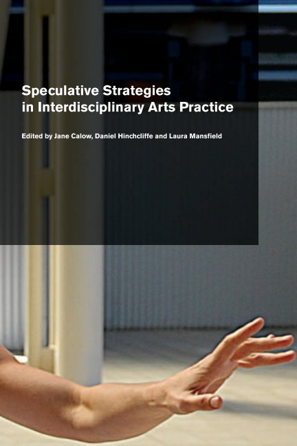 View Speculative Strategies in Interdisciplinary Arts Practice by Calow, Hinchcliffe, Mansfield