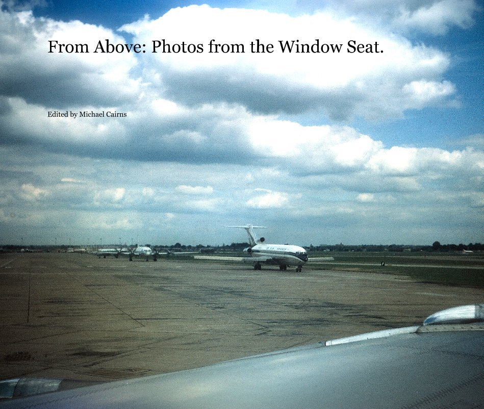 View From Above: Photos from the Window Seat. by Edited by Michael Cairns