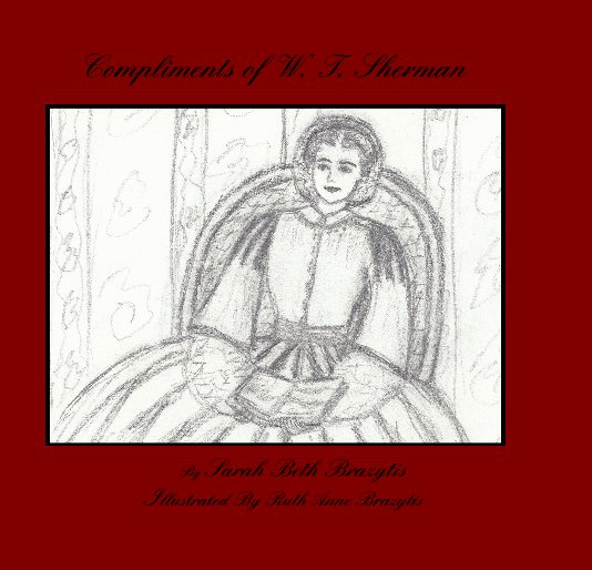 View Compliments of W. T. Sherman By Sarah Beth Brazytis Illustrated By Ruth Anne Brazytis by Sarah Beth Brazytis