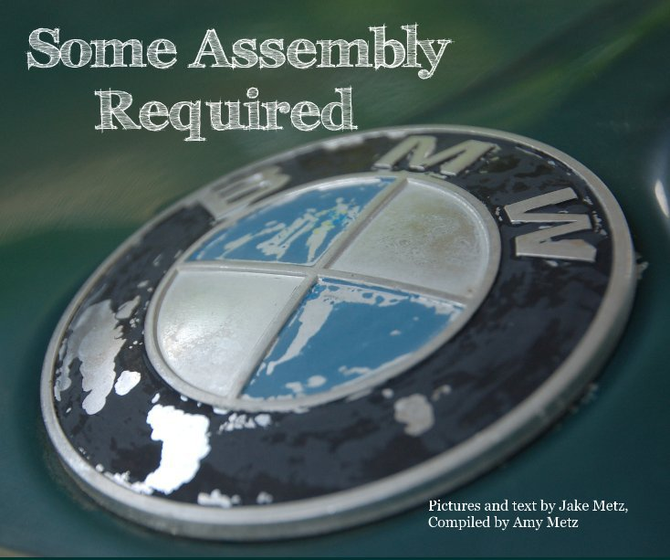 View Some Assembly Required by Pictures and text by Jake Metz, Compiled by Amy Metz