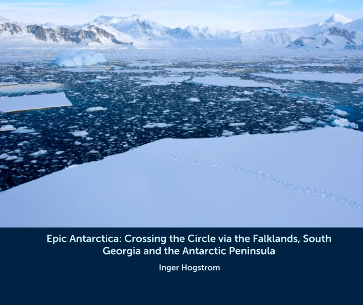 View Epic Antarctica: Crossing the Circle via the Falklands, South Georgia and the Antarctic Peninsula by Inger Hogstrom