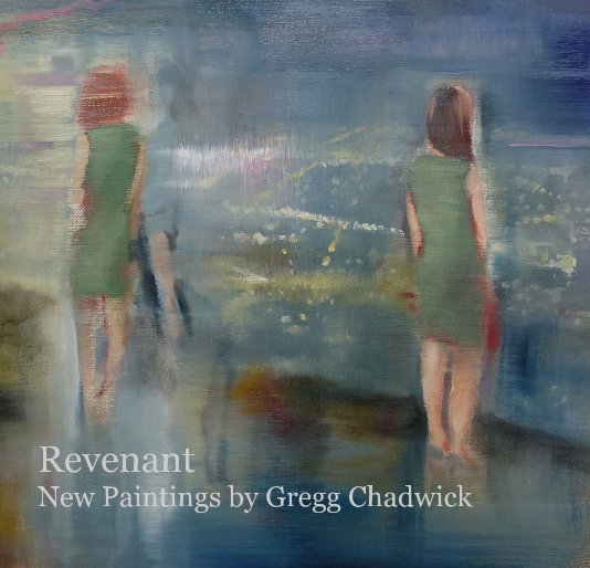 View Revenant: New Paintings by Gregg Chadwick by Gregg Chadwick