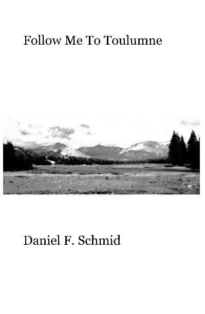 View Follow Me To Toulumne by Daniel F. Schmid