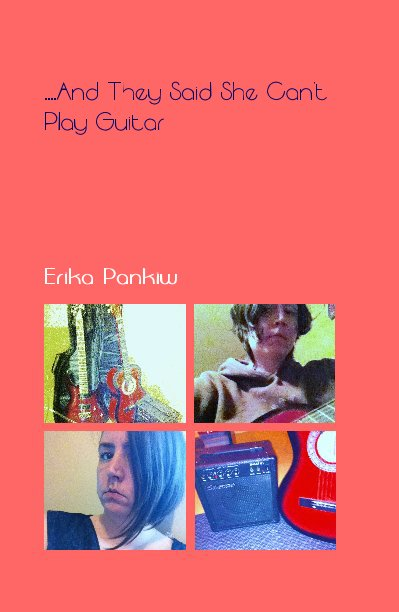 View ....And They Said She Can't Play Guitar by Erika Pankiw