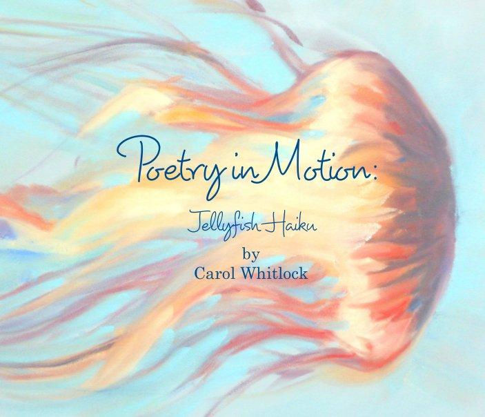 View Poetry in Motion: Jellyfish Haiku by Carol Whitlock