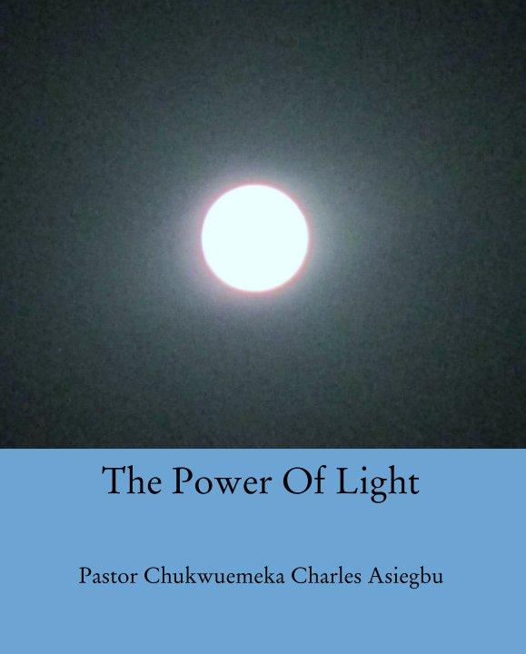 View The Power Of Light by Pastor Chukwuemeka Charles Asiegbu