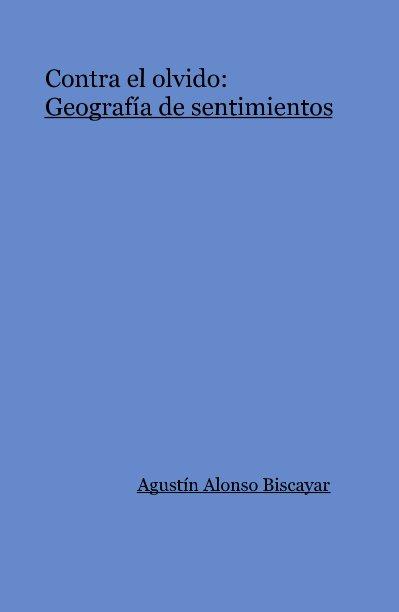 Ver Contra el olvido:Geografía de sentimientos por Agustín Alonso Biscayar
