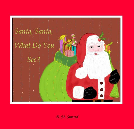 View Santa, Santa , What Do You See? by Donna M. Simard