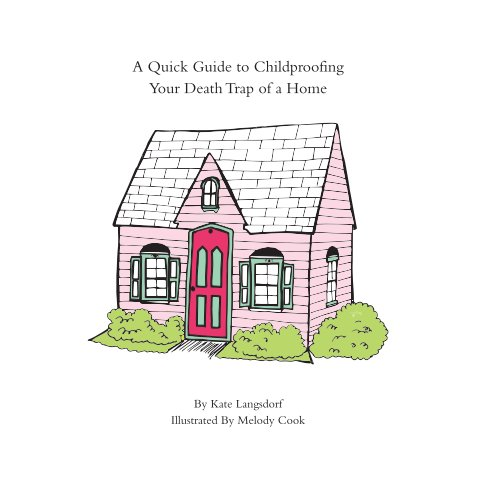 View A Quick Guide to Childproofing Your Death Trap of a Home by Kate Langsdorf and Melody Cook