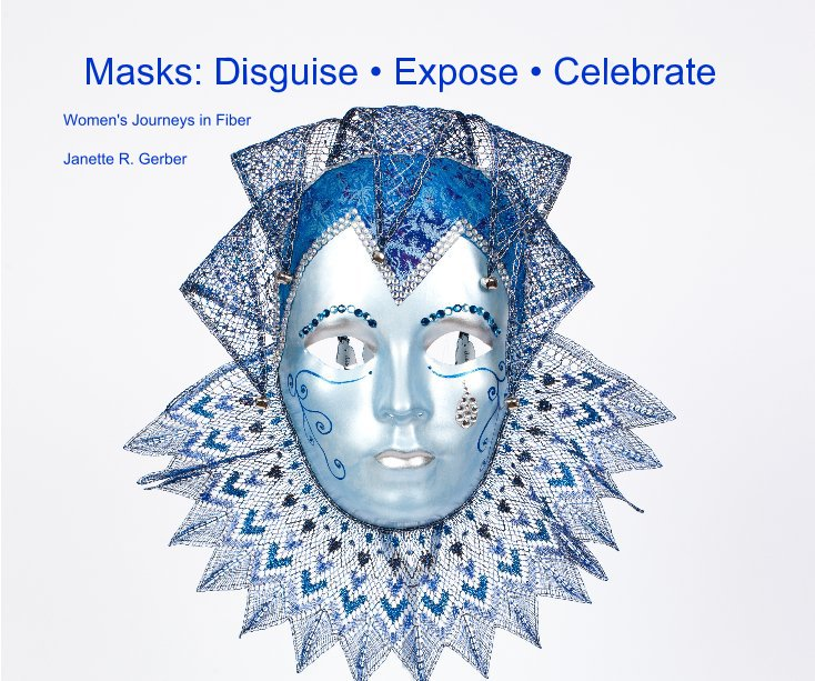 View Masks: Disguise • Expose • Celebrate by Janette R. Gerber