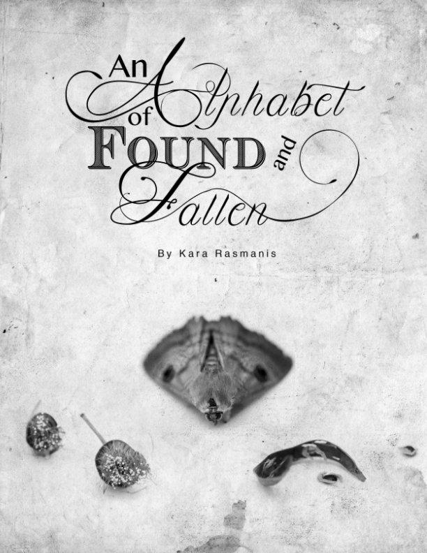 View An Alphabet of Found and Fallen by Kara Rasmanis