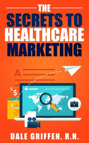 View The Secrets to Healthcare Marketing by Dale Griffen RN