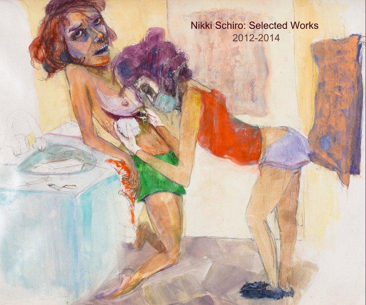 View Nikki Schiro: Selected Works 2012-2014 by Nikki Schiro