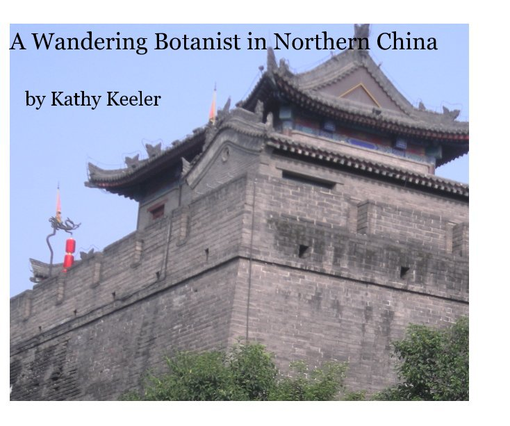 View A Wandering Botanist in Northern China by Kathy Keeler